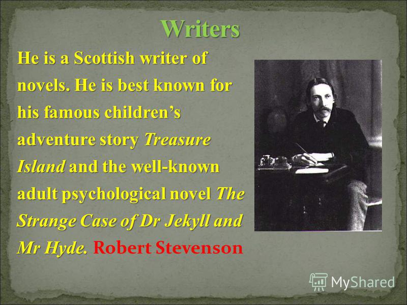 He is a Scottish writer of novels. He is best known for his famous childrens adventure story Treasure Island and the well-known adult psychological novel The Strange Case of Dr Jekyll and Mr Hyde. He is a Scottish writer of novels. He is best known f