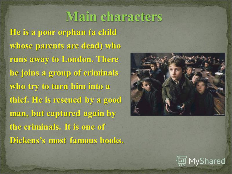 He is a poor orphan (a child whose parents are dead) who runs away to London. There he joins a group of criminals who try to turn him into a thief. He is rescued by a good man, but captured again by the criminals. It is one of Dickenss most famous bo