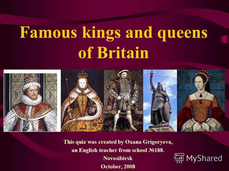 Famous kings and queens of Britain This quiz was created by Oxana Grigoryeva, an English teacher from school 188.Novosibirsk October, 2008