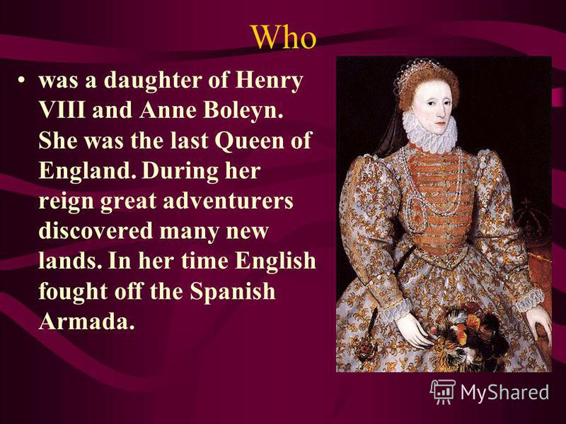 Who was a daughter of Henry VIII and Anne Boleyn. She was the last Queen of England. During her reign great adventurers discovered many new lands. In her time English fought off the Spanish Armada.