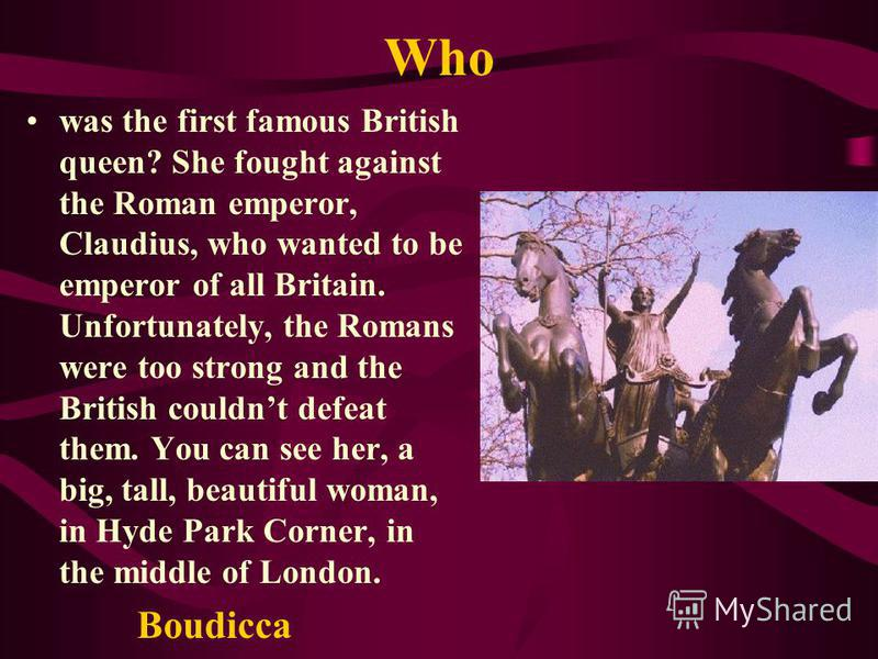 Who was the first famous British queen? She fought against the Roman emperor, Claudius, who wanted to be emperor of all Britain. Unfortunately, the Romans were too strong and the British couldnt defeat them. You can see her, a big, tall, beautiful wo
