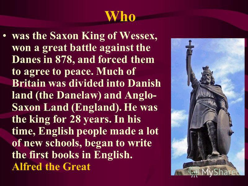 Who was the Saxon King of Wessex, won a great battle against the Danes in 878, and forced them to agree to peace. Much of Britain was divided into Danish land (the Danelaw) and Anglo- Saxon Land (England). He was the king for 28 years. In his time, E