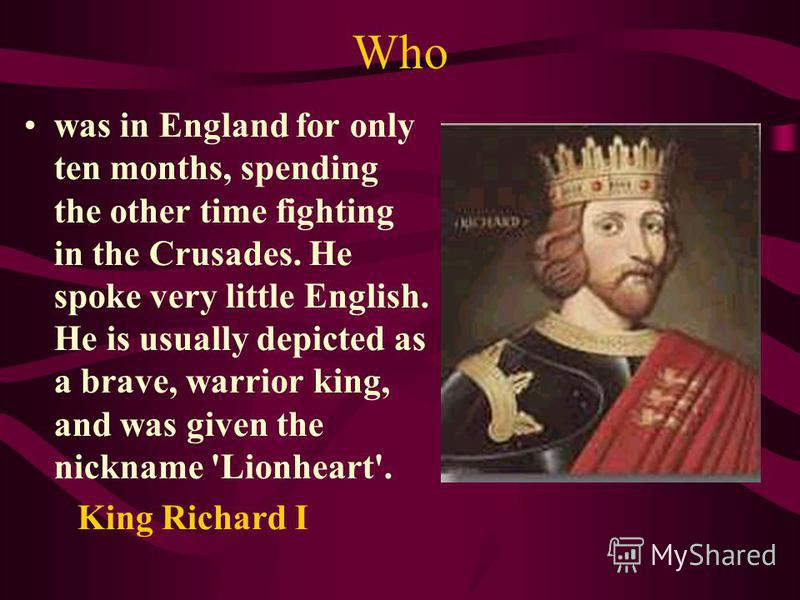 Who was in England for only ten months, spending the other time fighting in the Crusades. He spoke very little English. He is usually depicted as a brave, warrior king, and was given the nickname 'Lionheart'. King Richard I