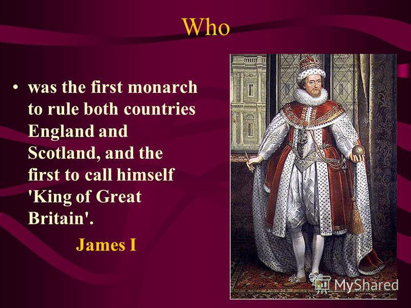 Who was the first monarch to rule both countries England and Scotland, and the first to call himself 'King of Great Britain'. James I