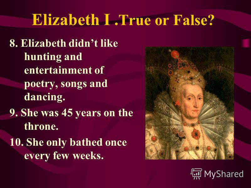 Elizabeth I. True or False? 8. Elizabeth didnt like hunting and entertainment of poetry, songs and dancing. 9. She was 45 years on the throne. 10. She only bathed once every few weeks.