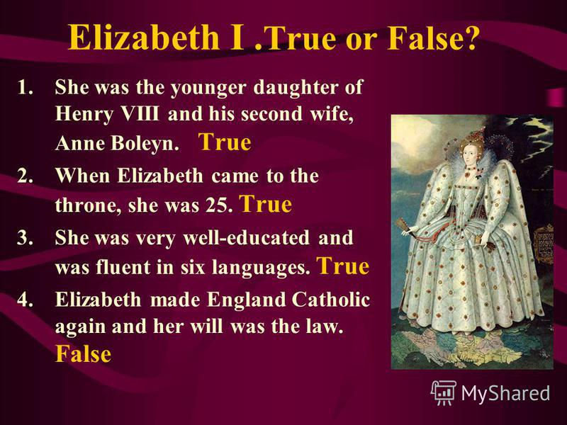 Elizabeth I. True or False? 1.She was the younger daughter of Henry VIII and his second wife, Anne Boleyn. True 2.When Elizabeth came to the throne, she was 25. True 3.She was very well-educated and was fluent in six languages. True 4.Elizabeth made