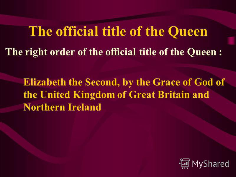 The official title of the Queen The right order of the official title of the Queen : Elizabeth the Second, by the Grace of God of the United Kingdom of Great Britain and Northern Ireland