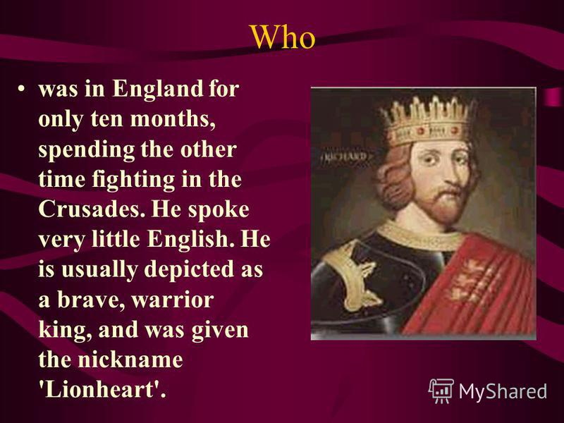 Who was in England for only ten months, spending the other time fighting in the Crusades. He spoke very little English. He is usually depicted as a brave, warrior king, and was given the nickname 'Lionheart'.