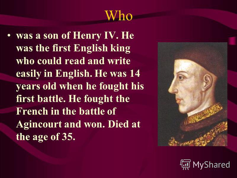 Who was a son of Henry IV. He was the first English king who could read and write easily in English. He was 14 years old when he fought his first battle. He fought the French in the battle of Agincourt and won. Died at the age of 35.