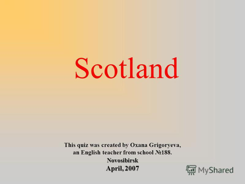 Scotland This quiz was created by Oxana Grigoryeva, an English teacher from school 188.Novosibirsk April, 2007