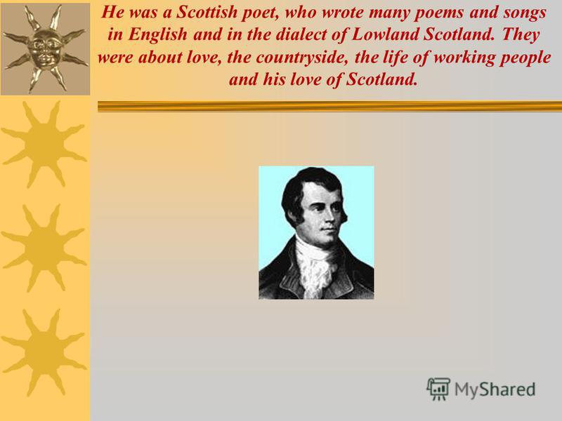 He was a Scottish poet, who wrote many poems and songs in English and in the dialect of Lowland Scotland. They were about love, the countryside, the life of working people and his love of Scotland.