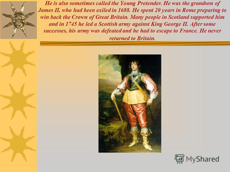 He is also sometimes called the Young Pretender. He was the grandson of James II, who had been exiled in 1688. He spent 20 years in Rome preparing to win back the Crown of Great Britain. Many people in Scotland supported him and in 1745 he led a Scot