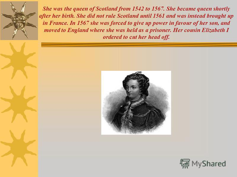 She was the queen of Scotland from 1542 to 1567. She became queen shortly after her birth. She did not rule Scotland until 1561 and was instead brought up in France. In 1567 she was forced to give up power in favour of her son, and moved to England w