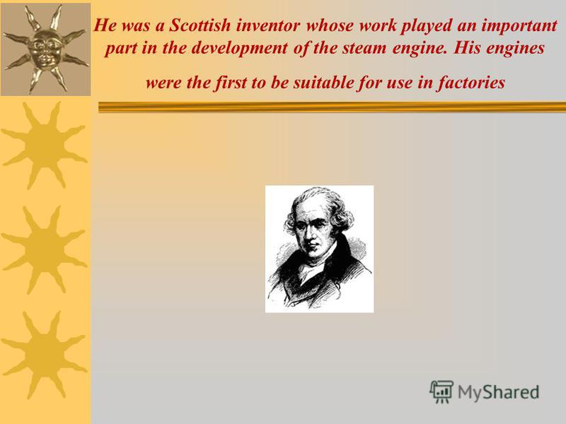 He was a Scottish inventor whose work played an important part in the development of the steam engine. His engines were the first to be suitable for use in factories