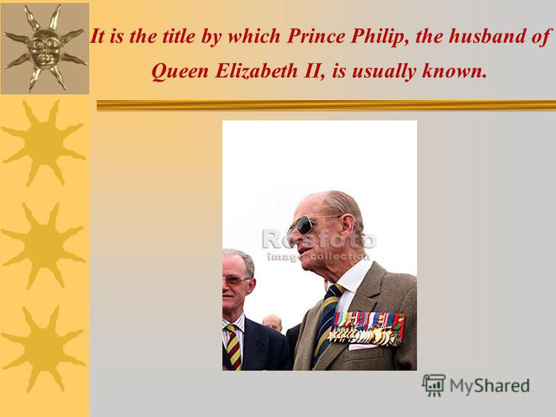 It is the title by which Prince Philip, the husband of Queen Elizabeth II, is usually known.