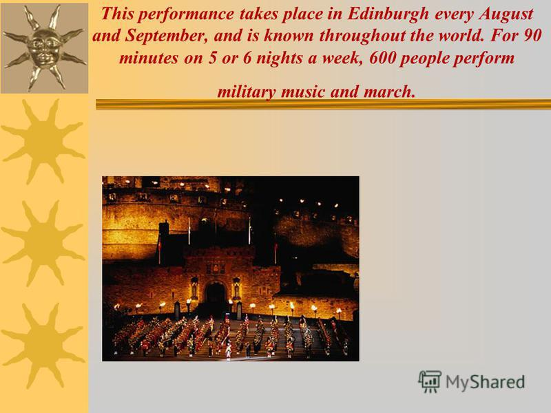 This performance takes place in Edinburgh every August and September, and is known throughout the world. For 90 minutes on 5 or 6 nights a week, 600 people perform military music and march.