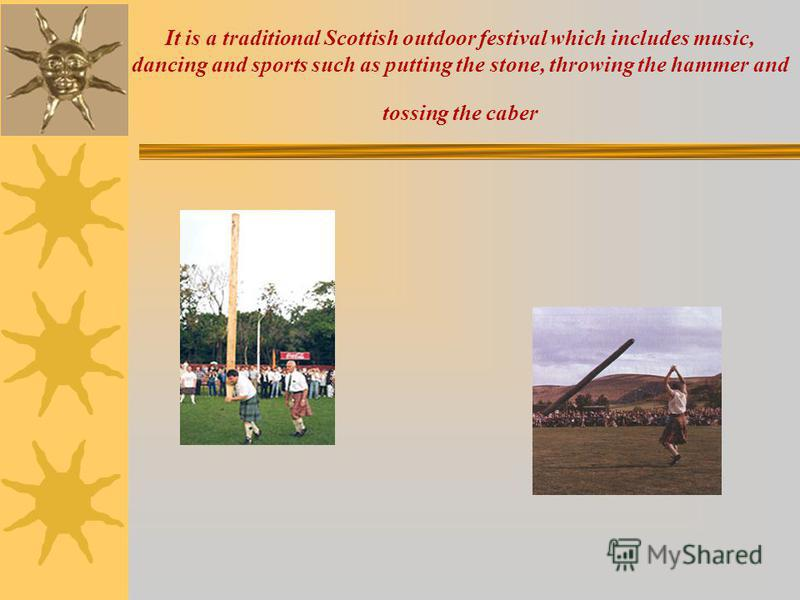 It is a traditional Scottish outdoor festival which includes music, dancing and sports such as putting the stone, throwing the hammer and tossing the caber