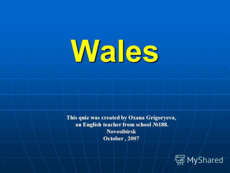 Wales This quiz was created by Oxana Grigoryeva, an English teacher from school 188.Novosibirsk, 2007 October, 2007