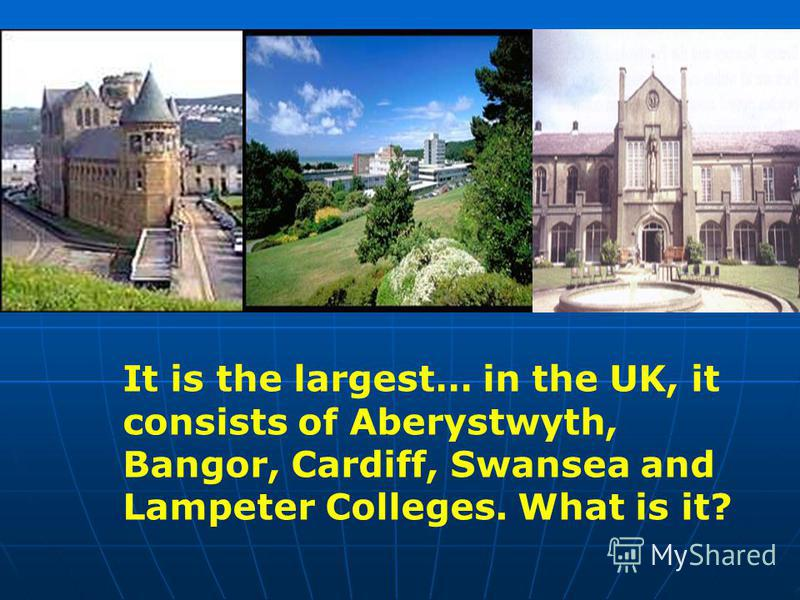 It is the largest… in the UK, it consists of Aberystwyth, Bangor, Cardiff, Swansea and Lampeter Colleges. What is it?