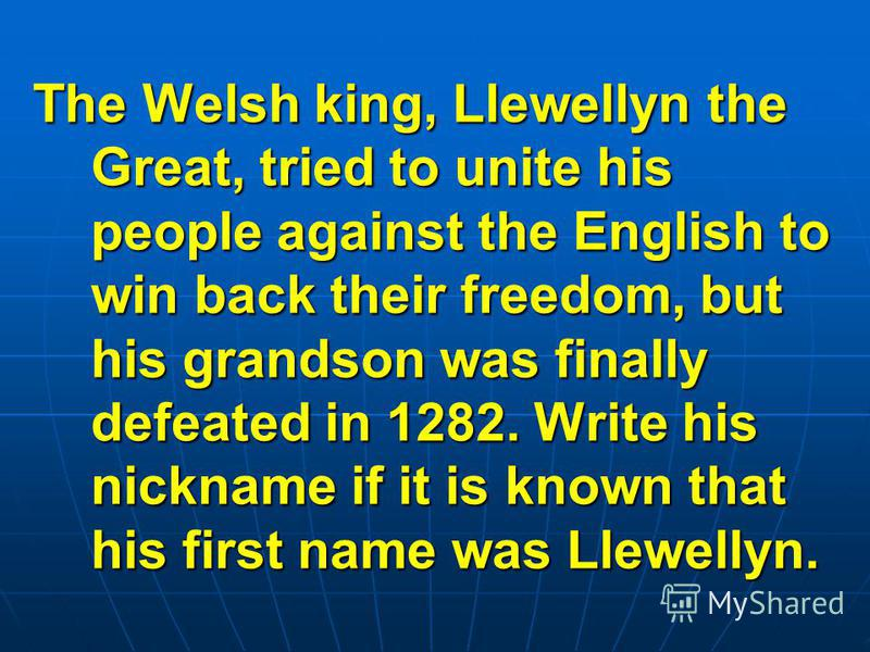 The Welsh king, Llewellyn the Great, tried to unite his people against the English to win back their freedom, but his grandson was finally defeated in 1282. Write his nickname if it is known that his first name was Llewellyn.
