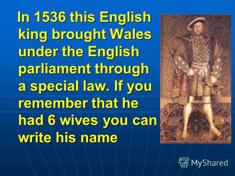 In 1536 this English king brought Wales under the English parliament through a special law. If you remember that he had 6 wives you can write his name