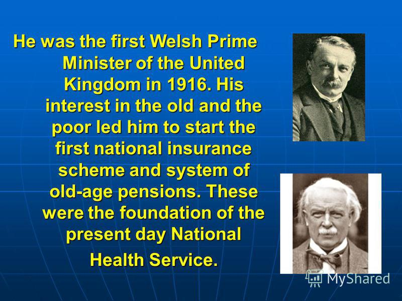 He was the first Welsh Prime Minister of the United Kingdom in 1916. His interest in the old and the poor led him to start the first national insurance scheme and system of old-age pensions. These were the foundation of the present day National Healt