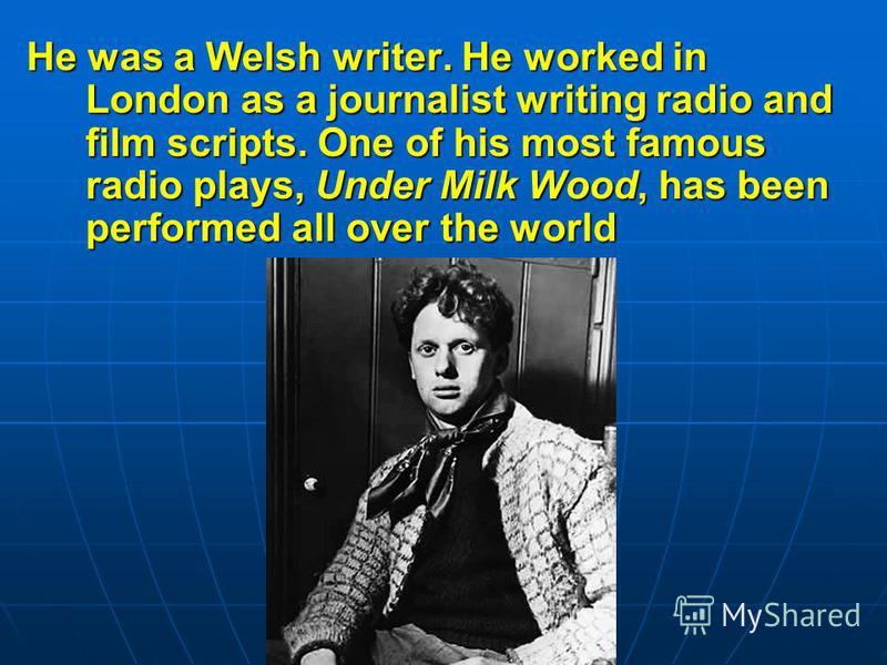 He was a Welsh writer. He worked in London as a journalist writing radio and film scripts. One of his most famous radio plays, Under Milk Wood, has been performed all over the world