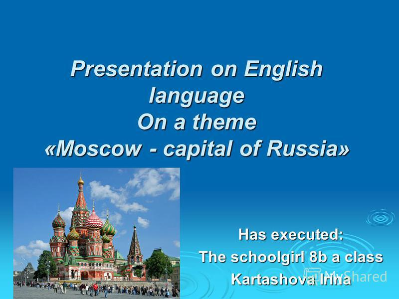 Presentation on English language On a theme «Moscow - capital of Russia» Has executed: The schoolgirl 8b a class Kartashova Irina