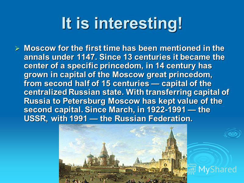 It is interesting! Moscow for the first time has been mentioned in the annals under 1147. Since 13 centuries it became the center of a specific princedom, in 14 century has grown in capital of the Moscow great princedom, from second half of 15 centur