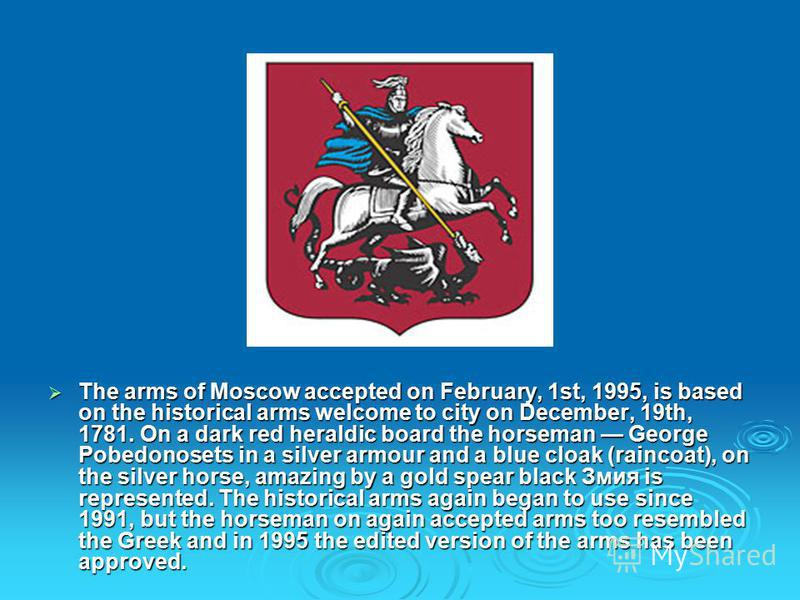 The arms of Moscow accepted on February, 1st, 1995, is based on the historical arms welcome to city on December, 19th, 1781. On a dark red heraldic board the horseman George Pobedonosets in a silver armour and a blue cloak (raincoat), on the silver h