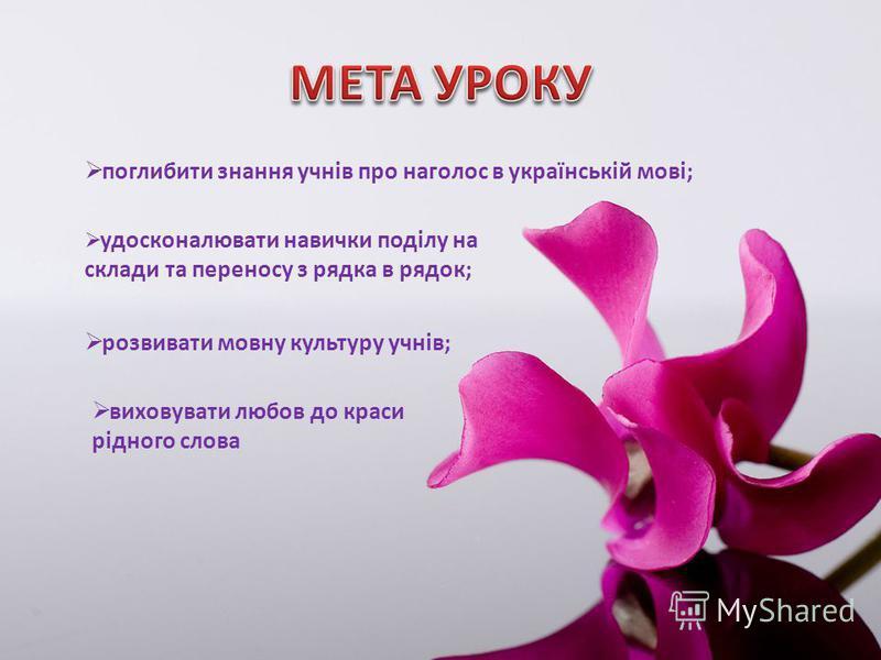 поглибити знання учнів про наголос в українській мові; удосконалювати навички поділу на склади та переносу з рядка в рядок; розвивати мовну культуру учнів; виховувати любов до краси рідного слова