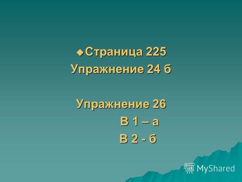Страница 225 Страница 225 Упражнение 24 б Упражнение 26 В 1 – а В 1 – а В 2 - б В 2 - б