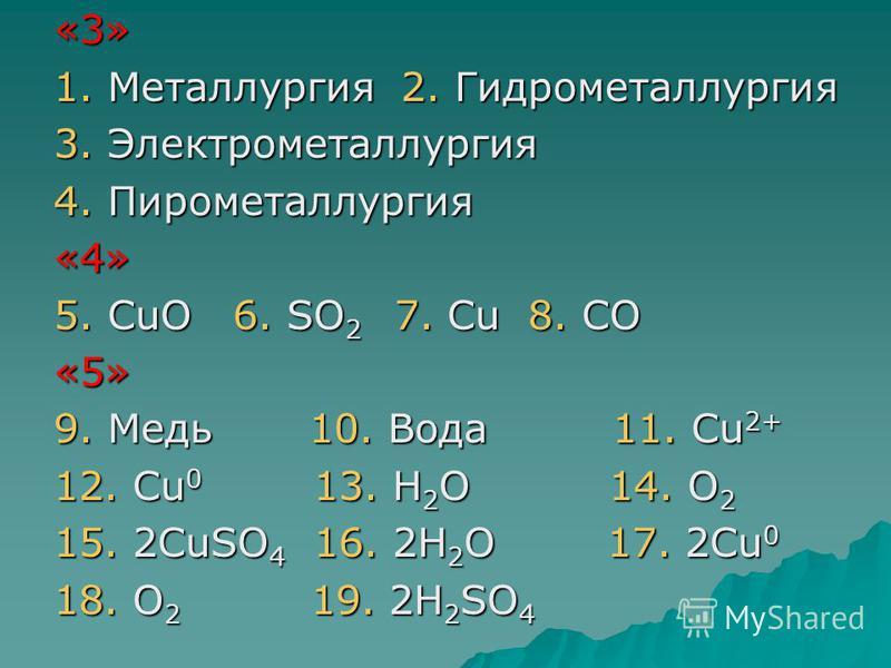 «3» 1. Металлургия 2. Гидрометаллургия 3. Электрометаллургия 4. Пирометаллургия «4» 5. СuO 6. SO 2 7. Cu 8. CO «5» 9. Медь 10. Вода 11. Сu 2+ 12. Сu 0 13. Н 2 О 14. О 2 15. 2СuSO 4 16. 2H 2 O 17. 2Сu 0 18. О 2 19. 2Н 2 SO 4