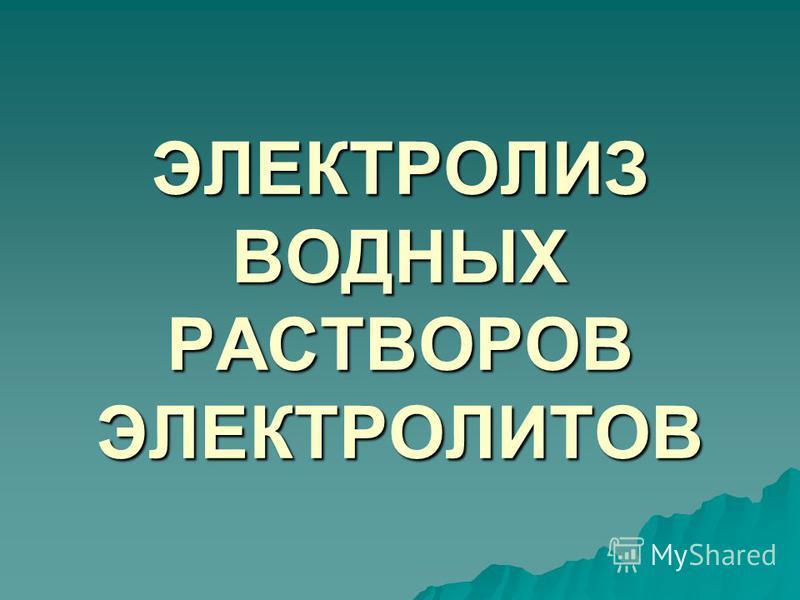 ЭЛЕКТРОЛИЗ ВОДНЫХ РАСТВОРОВ ЭЛЕКТРОЛИТОВ