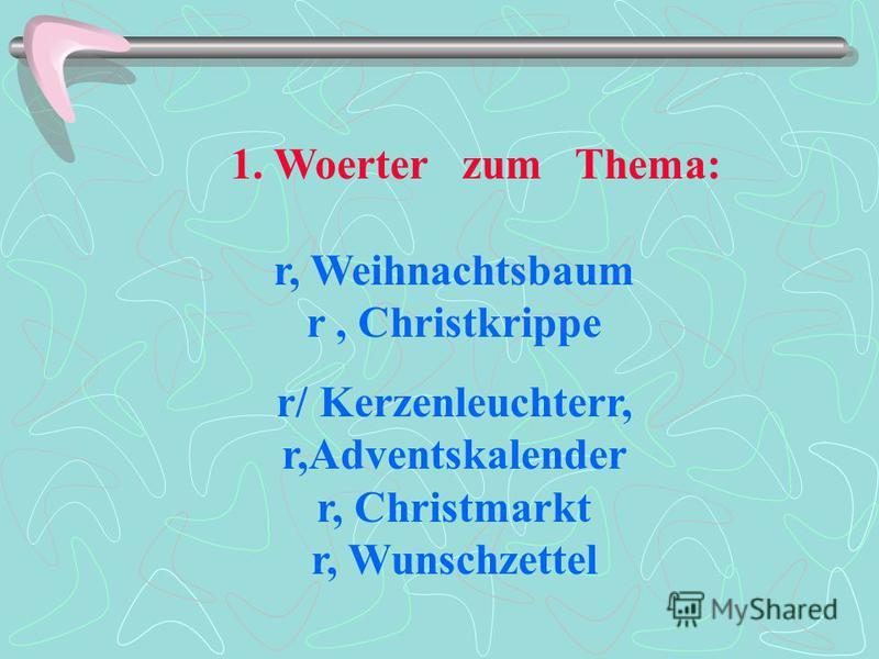 1. Woerter zum Thema: r, Weihnachtsbaum r, Christkrippe r/ Kerzenleuchterr, r,Adventskalender r, Christmarkt r, Wunschzettel