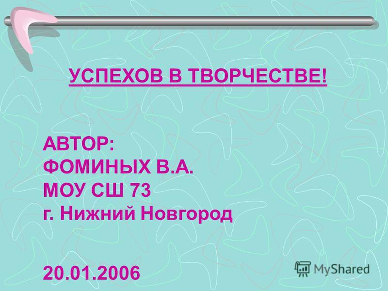 УСПЕХОВ В ТВОРЧЕСТВЕ! АВТОР: ФОМИНЫХ В.А. МОУ СШ 73 г. Нижний Новгород 20.01.2006