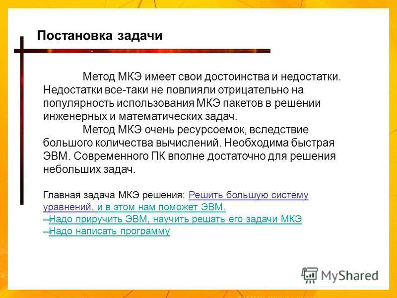 Метод МКЭ имеет свои достоинства и недостатки. Недостатки все-таки не повлияли отрицательно на популярность использования МКЭ пакетов в решении инженерных и математических задач. Метод МКЭ очень ресурсоемок, вследствие большого количества вычислений.