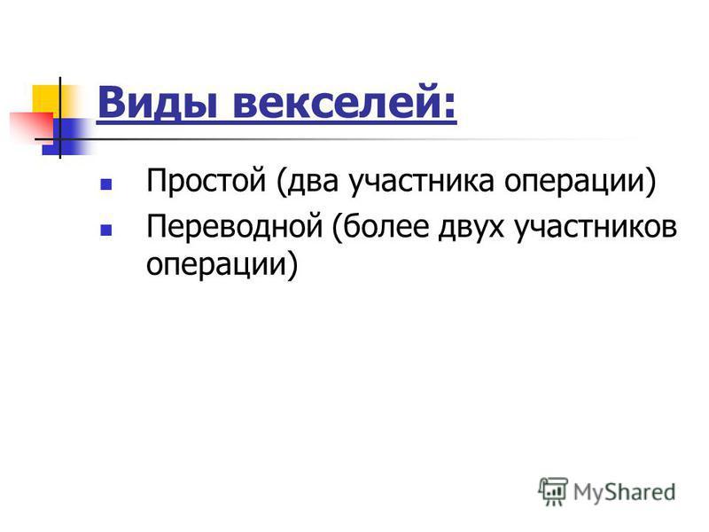 Виды векселей: Простой (два участника операции) Переводной (более двух участников операции)
