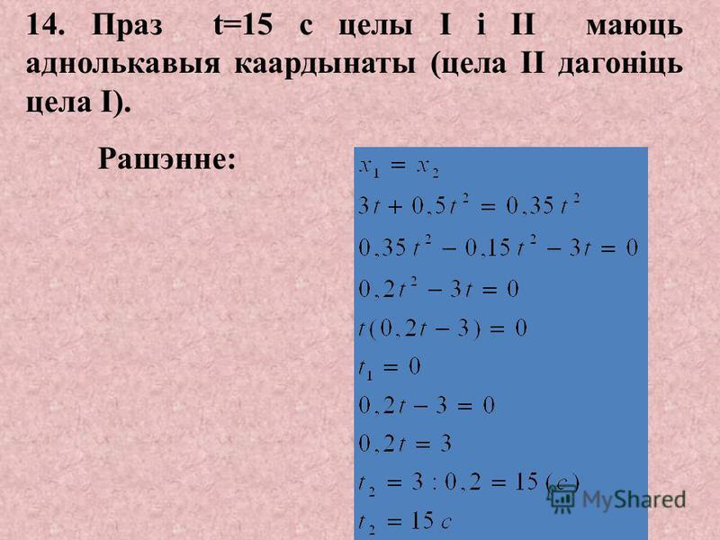 7. а 2x = (5-0):7= 0,7 м/с 2 - паскарэнне II цела. 8. а 3x = (0-3):6= -0,5 м/с 2 - паскарэнне III цела. 9. X 1 = 3t+0,15t 2 - ураўненне руху I цела. 10. X 2 = 0,35t 2 - ураўненне руху II цела. 11. X 3 = 3t-0,25t 2 - ураўненне руху III цела. 12. Праз