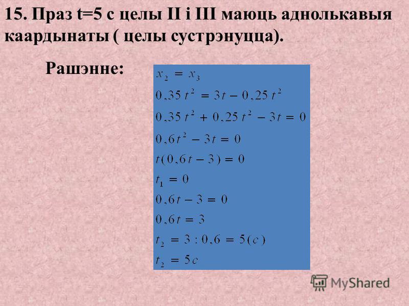 14. Праз t=15 с целы I і II маюсь аднолькавыя координаты (цела II дагоніць цела I). Рашэнне: