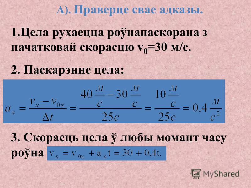 А). Праверце свае адказы: 1. Ураўненне апісвае роўнапаскораны рух. 2. X 0x =2 м - пачатковая каардыната. 3. V 0x = - 5 м/с -праекцыя пачатковай скорасці. 4. a x = 6 м/с 2 -праекцыя паскарэння. 5. Vx=V 0x + a x t - скорасць у любы момент часу. 6. Пры