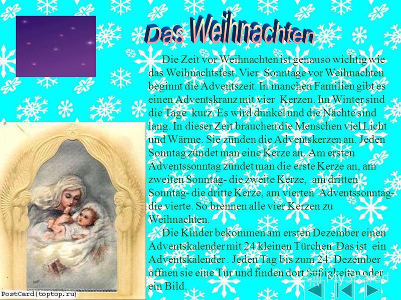 Die Zeit vor Weihnachten ist genauso wichtig wie das Weihnachtsfest. Vier Sonntage vor Weihnachten beginnt die Adventszeit. In manchen Familien gibt es einen Adventskranz mit vier Kerzen. Im Winter sind die Tage kurz. Es wird dunkel und die Nächte si