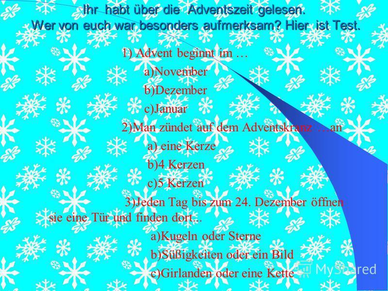 Ihr habt über die Adventszeit gelesen. Wer von euch war besonders aufmerksam? Hier ist Test. 1) Advent beginnt im … a)November b)Dezember c)Januar 2)Man zündet auf dem Adventskranz …an a) eine Kerze b)4 Kerzen c)5 Kerzen 3)Jeden Tag bis zum 24. Dezem