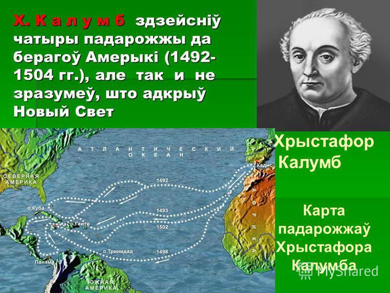 Хрыстафор Калумб Карта падарожжаў Хрыстафора Калумба Х. К а л у м б здзейсніў чатыры падарожжы да берагоў Амерыкі (1492- 1504 гг.), але так и не зразумеў, што адкрыў Новый Свет