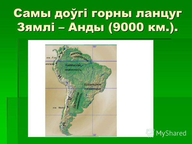 Самы доўгі горны ланцуг Зямлі – Анды (9000 км.).