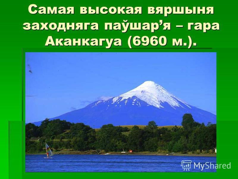Самая высокая вяршыня заходняга паўшаря – гара Аканкагуа (6960 м.).