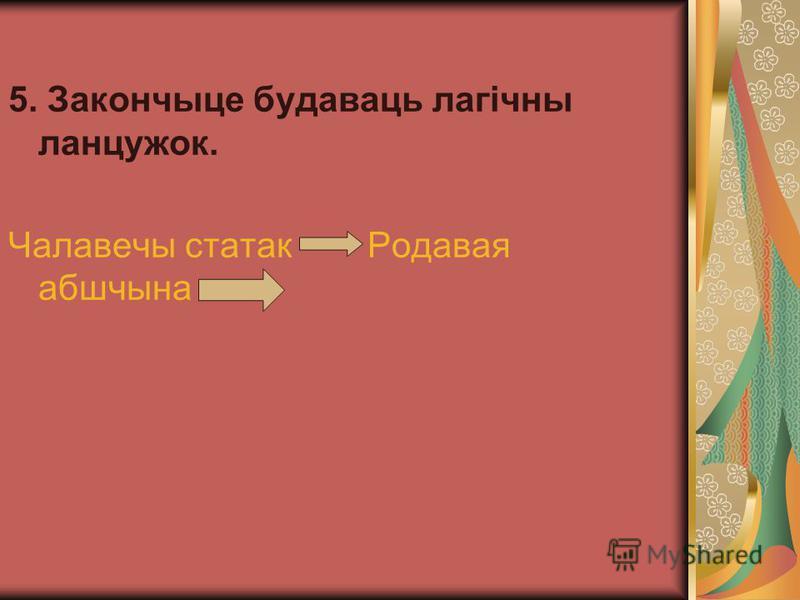 5. Закончыце будаваць лагічны ланцужок. Чалавечы статак Родавая абшчына