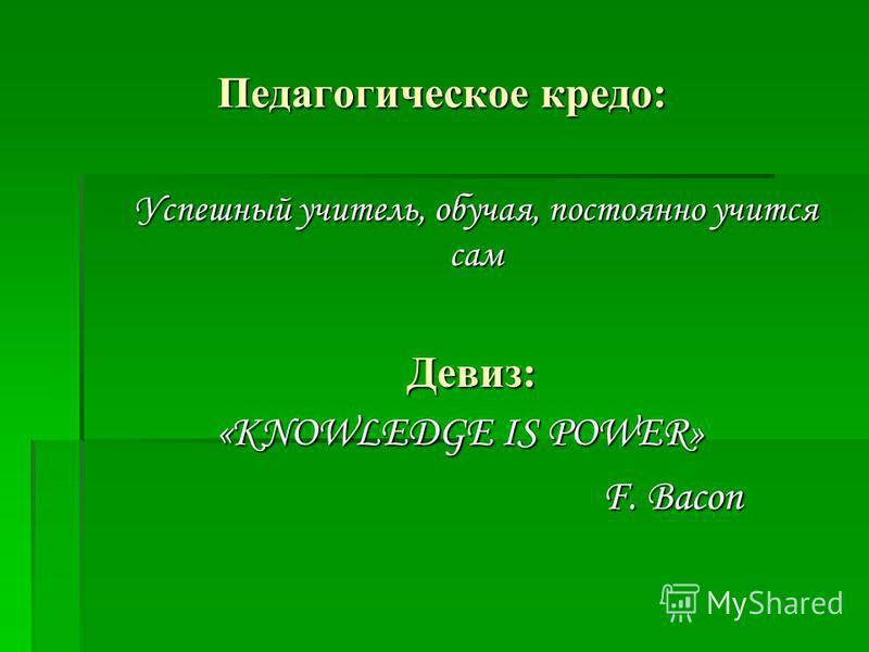 Педагогическое кредо: Успешный учитель, обучая, постоянно учится сам Успешный учитель, обучая, постоянно учится сам Девиз: Девиз: «KNOWLEDGE IS POWER» F. Bacon F. Bacon