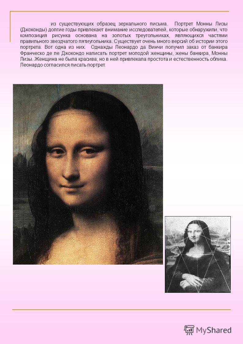 из существующих образец зеркального письма. Портрет Монны Лизы (Джоконды) долгие годы привлекает внимание исследователей, которые обнаружили, что композиция рисунка основана на золотых треугольниках, являющихся частями правильного звездчатого пятиуго