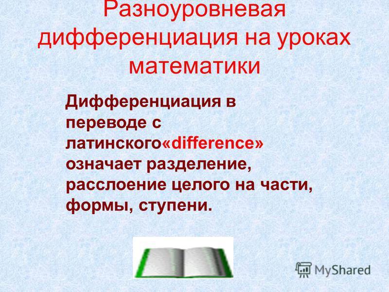 Дифференциация в переводе с латинского«difference» означает разделение, расслоение целого на части, формы, ступени. Разноуровневая дифференциация на уроках математики